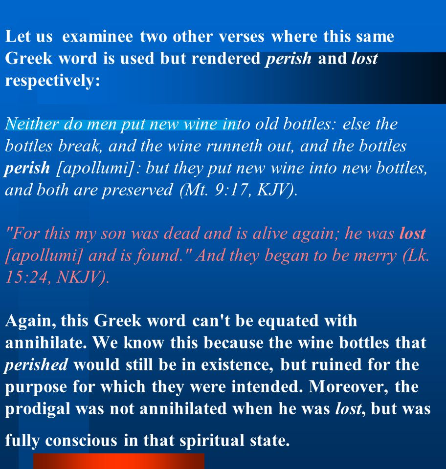 Let us examinee two other verses where this same Greek word is used but rendered perish and lost respectively: Neither do men put new wine into old bottles: else the bottles break, and the wine runneth out, and the bottles perish [apollumi]: but they put new wine into new bottles, and both are preserved (Mt.